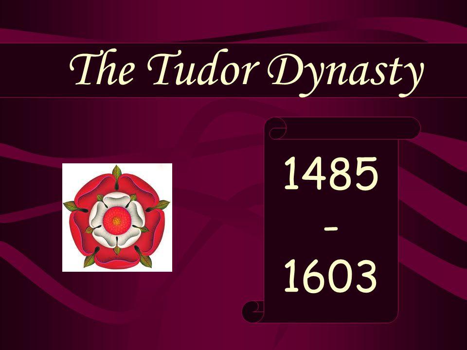 The Tudor Dynasty 1485 - 1603
