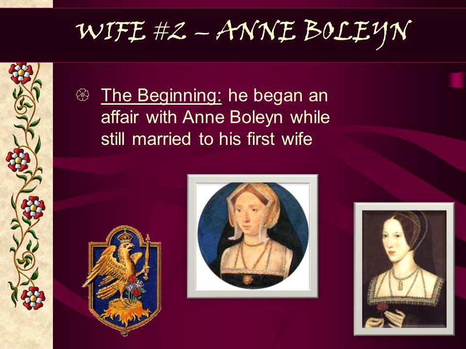 WIFE #2 – ANNE BOLEYN The Beginning: he began an affair with Anne Boleyn while still married to his first wife.