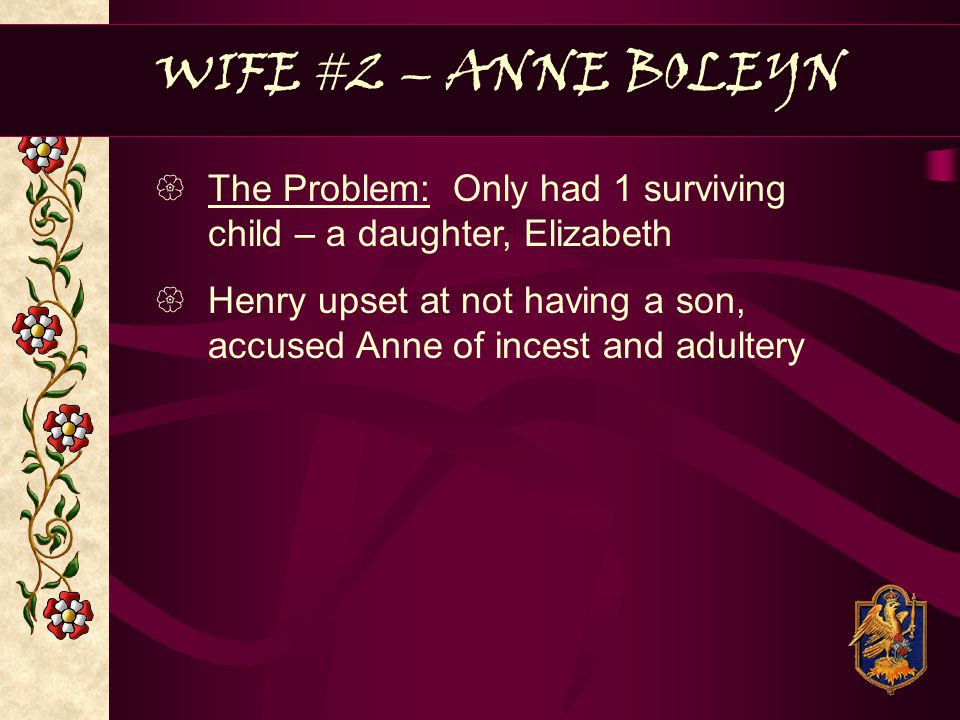 WIFE #2 – ANNE BOLEYN The Problem: Only had 1 surviving child – a daughter, Elizabeth.