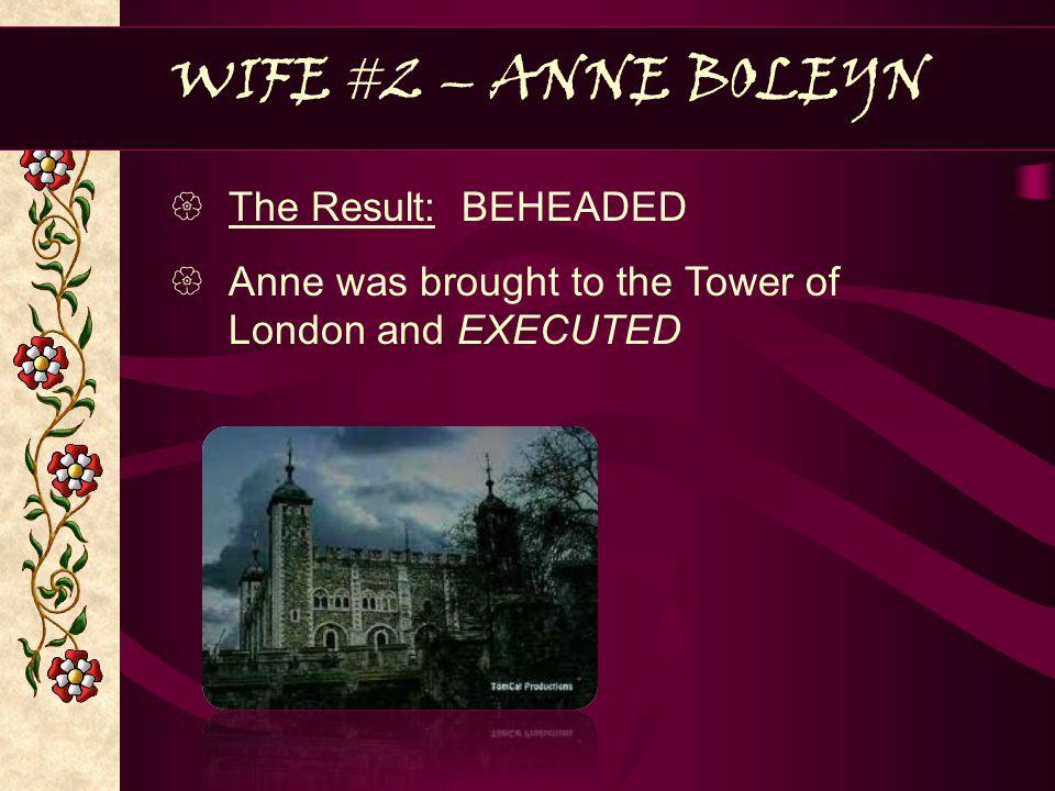 WIFE #2 – ANNE BOLEYN The Result: BEHEADED