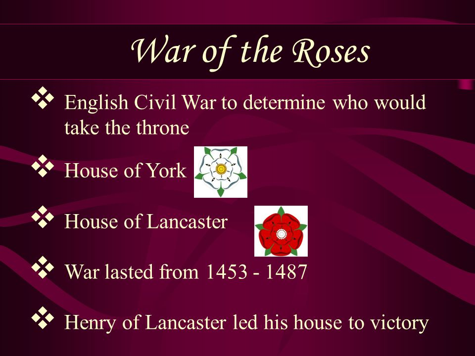 War of the Roses English Civil War to determine who would take the throne. House of York. House of Lancaster.