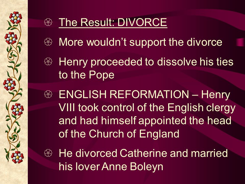 The Result: DIVORCE More wouldn't support the divorce. Henry proceeded to dissolve his ties to the Pope.