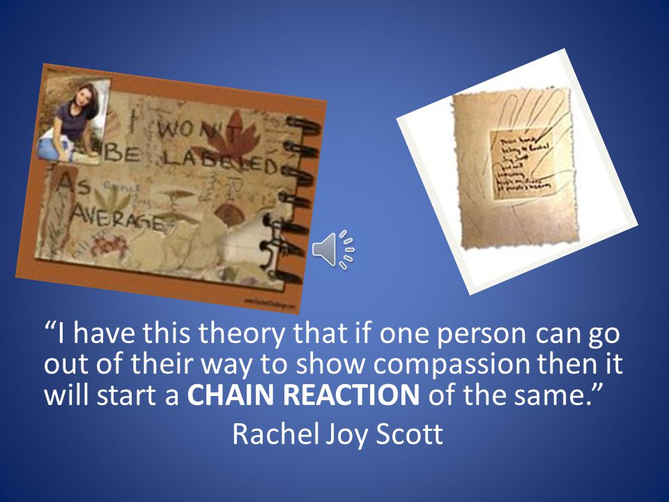 I have this theory that if one person can go out of their way to show compassion then it will start a CHAIN REACTION of the same. Rachel Joy Scott