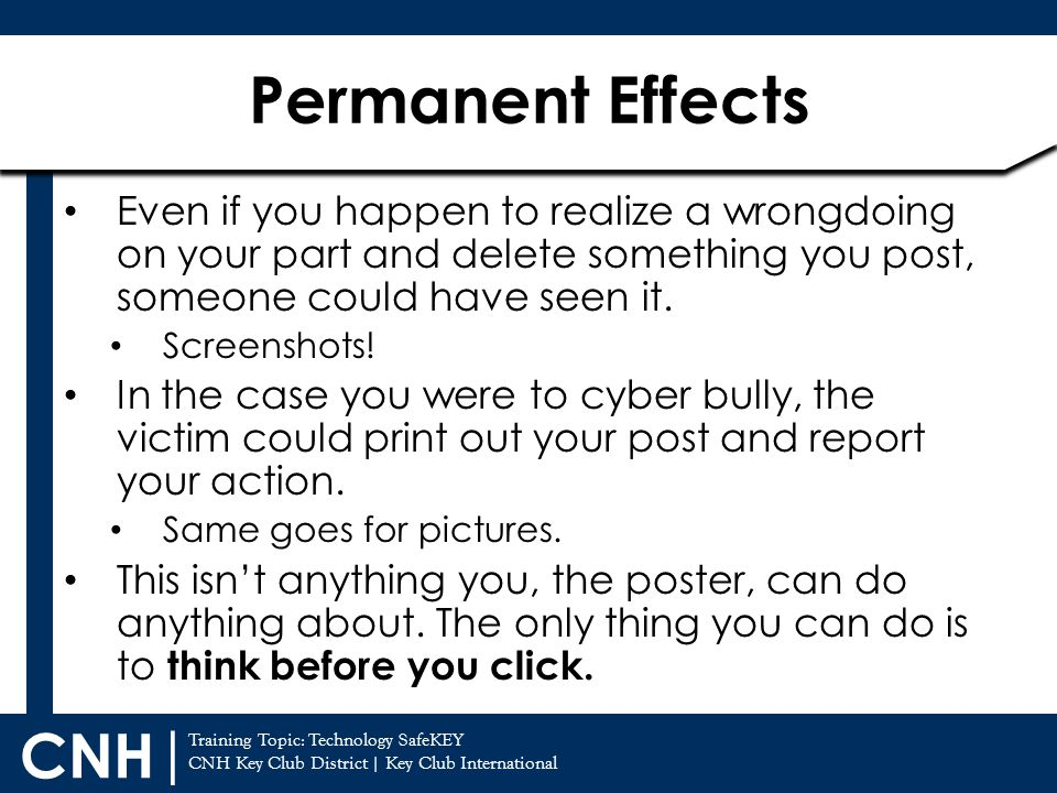 Permanent Effects Even if you happen to realize a wrongdoing on your part and delete something you post, someone could have seen it.