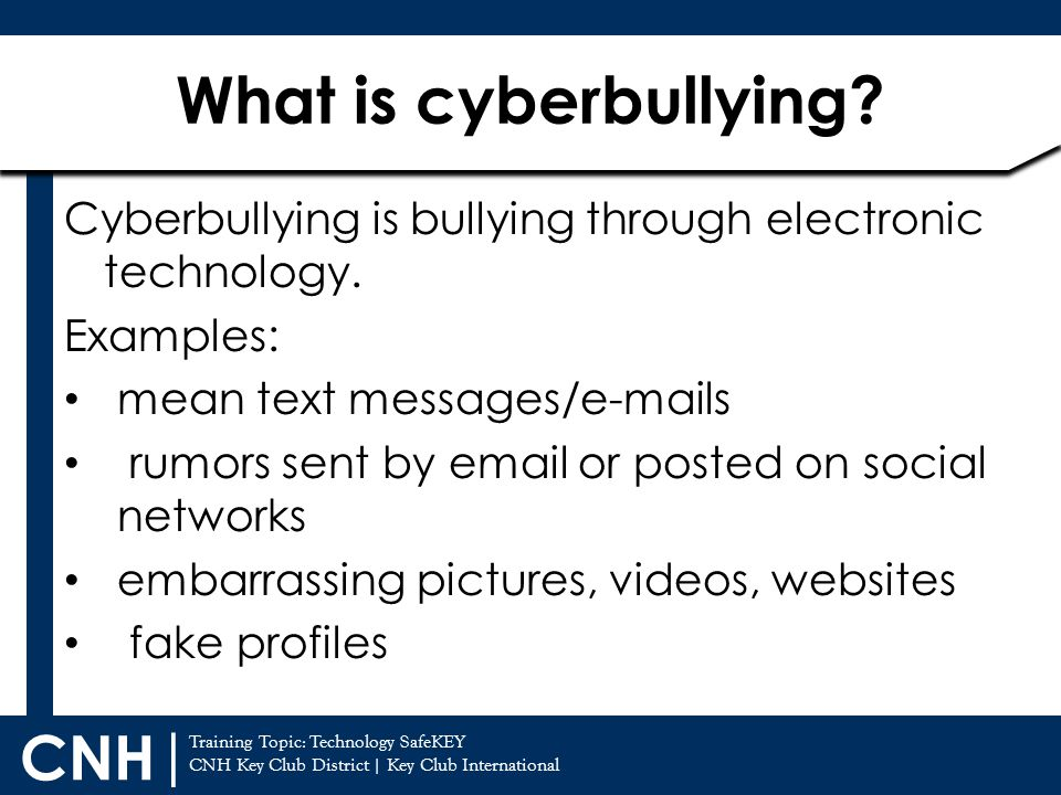 What is cyberbullying Cyberbullying is bullying through electronic technology. Examples: mean text messages/e-mails.