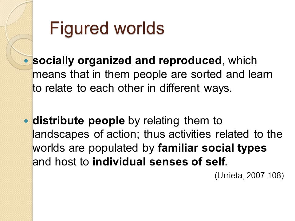 Figured worlds socially organized and reproduced, which means that in them people are sorted and learn to relate to each other in different ways.