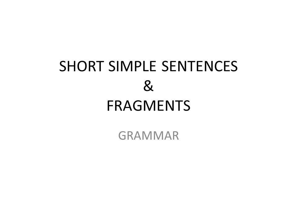 SHORT SIMPLE SENTENCES & FRAGMENTS