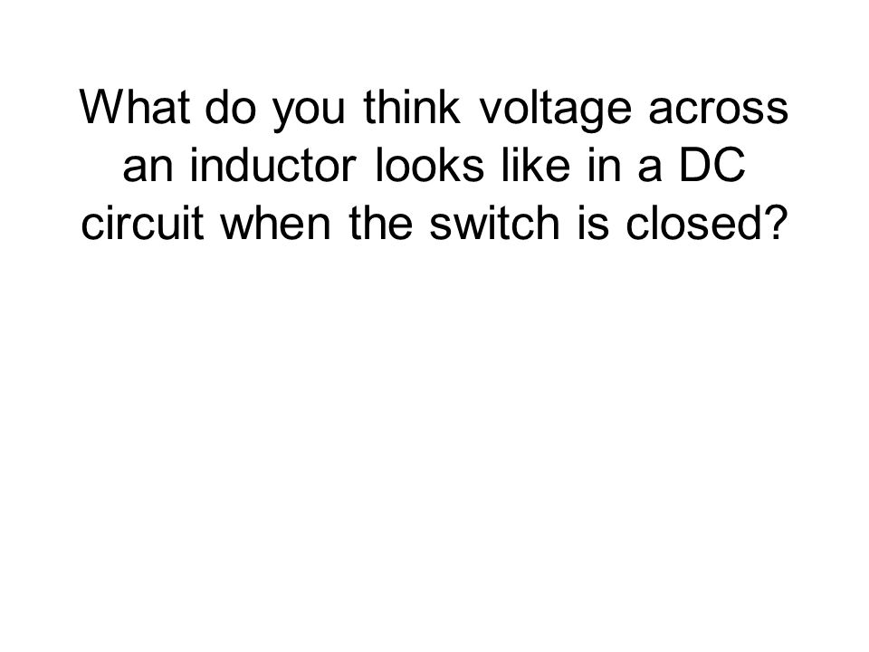 What do you think voltage across an inductor looks like in a DC circuit when the switch is closed