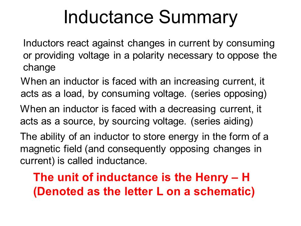 Inductance Summary Inductors react against changes in current by consuming or providing voltage in a polarity necessary to oppose the change.