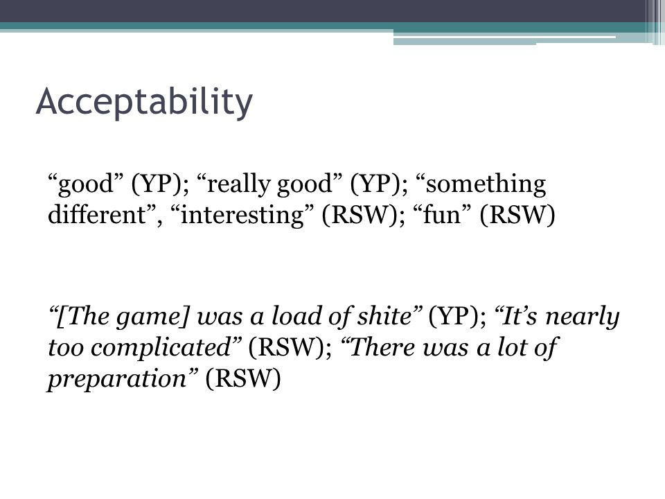Acceptability good (YP); really good (YP); something different , interesting (RSW); fun (RSW)
