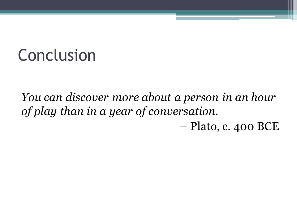 Conclusion You can discover more about a person in an hour of play than in a year of conversation.