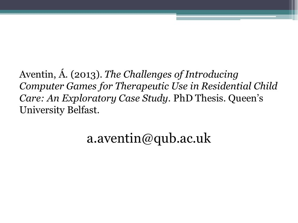Aventin, Á. (2013). The Challenges of Introducing Computer Games for Therapeutic Use in Residential Child Care: An Exploratory Case Study. PhD Thesis. Queen's University Belfast.