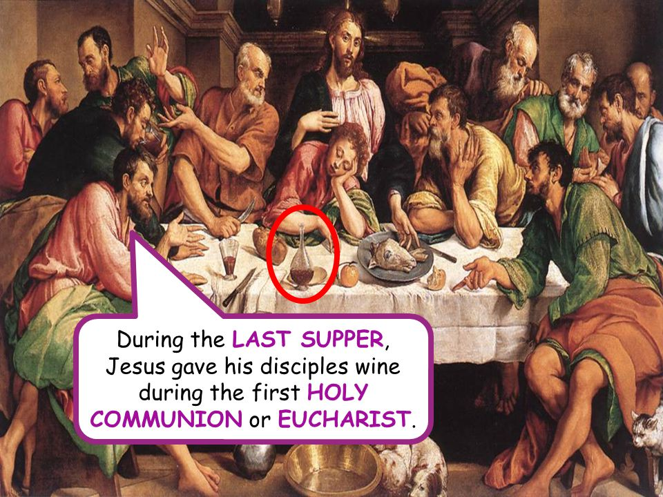 During the LAST SUPPER, Jesus gave his disciples wine during the first HOLY COMMUNION or EUCHARIST.