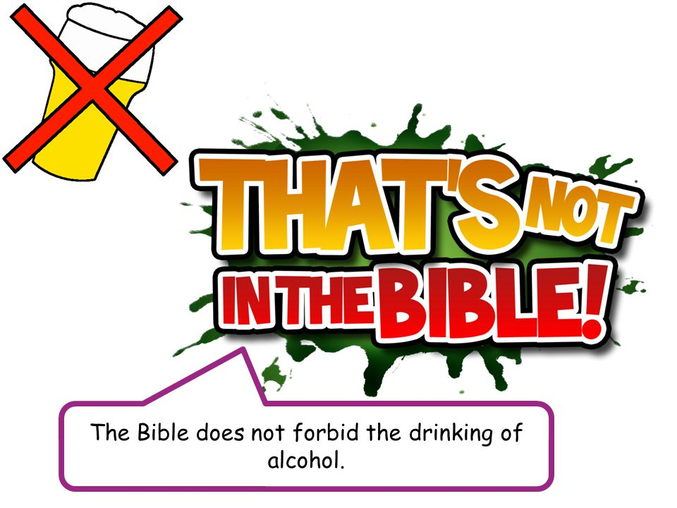The Bible does not forbid the drinking of alcohol.