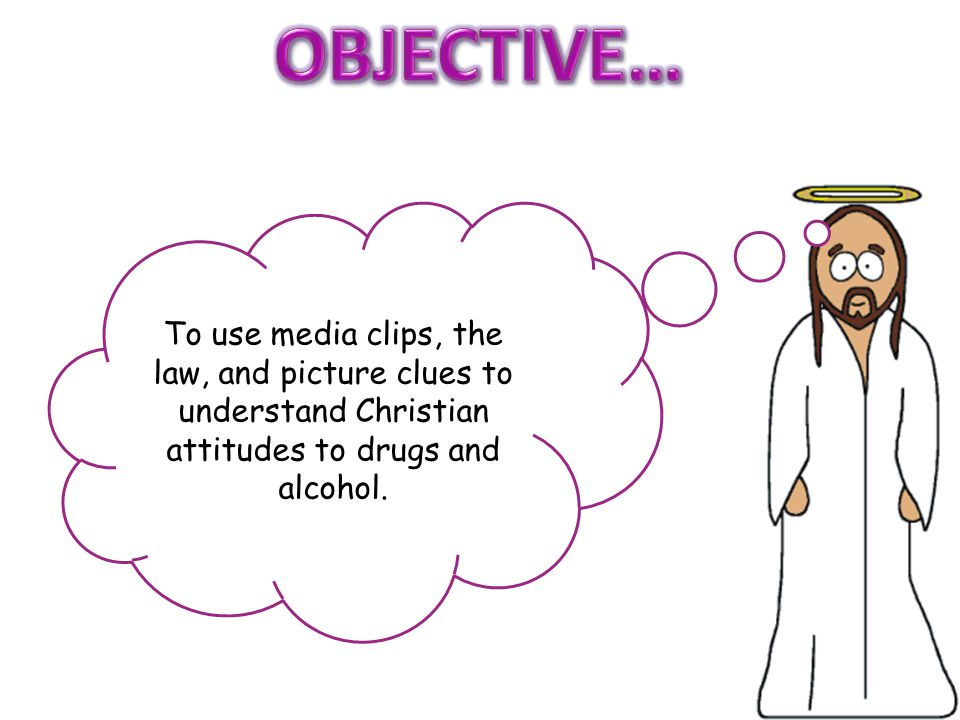 OBJECTIVE… To use media clips, the law, and picture clues to understand Christian attitudes to drugs and alcohol.