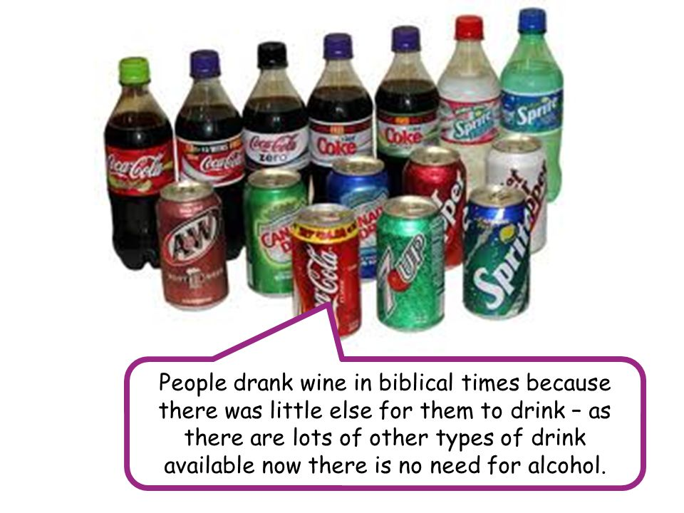 People drank wine in biblical times because there was little else for them to drink – as there are lots of other types of drink available now there is no need for alcohol.