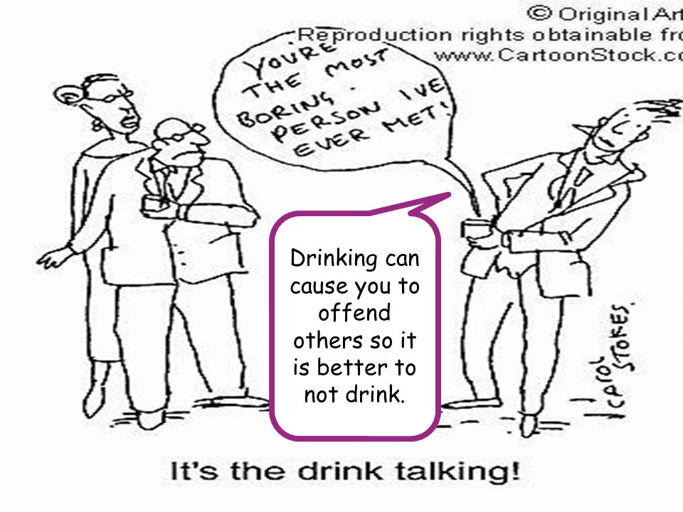 Drinking can cause you to offend others so it is better to not drink.