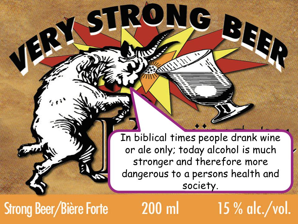In biblical times people drank wine or ale only; today alcohol is much stronger and therefore more dangerous to a persons health and society.