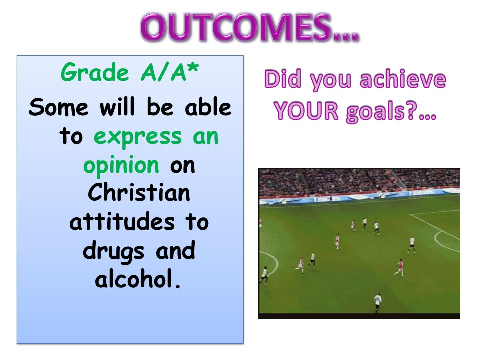 OUTCOMES… Did you achieve YOUR goals … Grade A/A*
