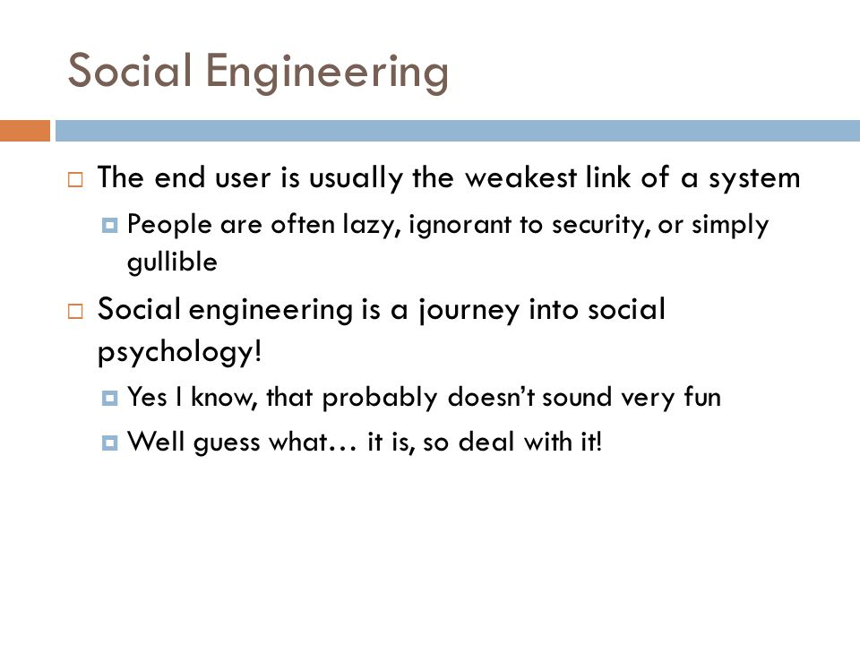 Social Engineering The end user is usually the weakest link of a system. People are often lazy, ignorant to security, or simply gullible.
