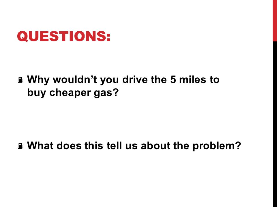 Questions: Why wouldn't you drive the 5 miles to buy cheaper gas