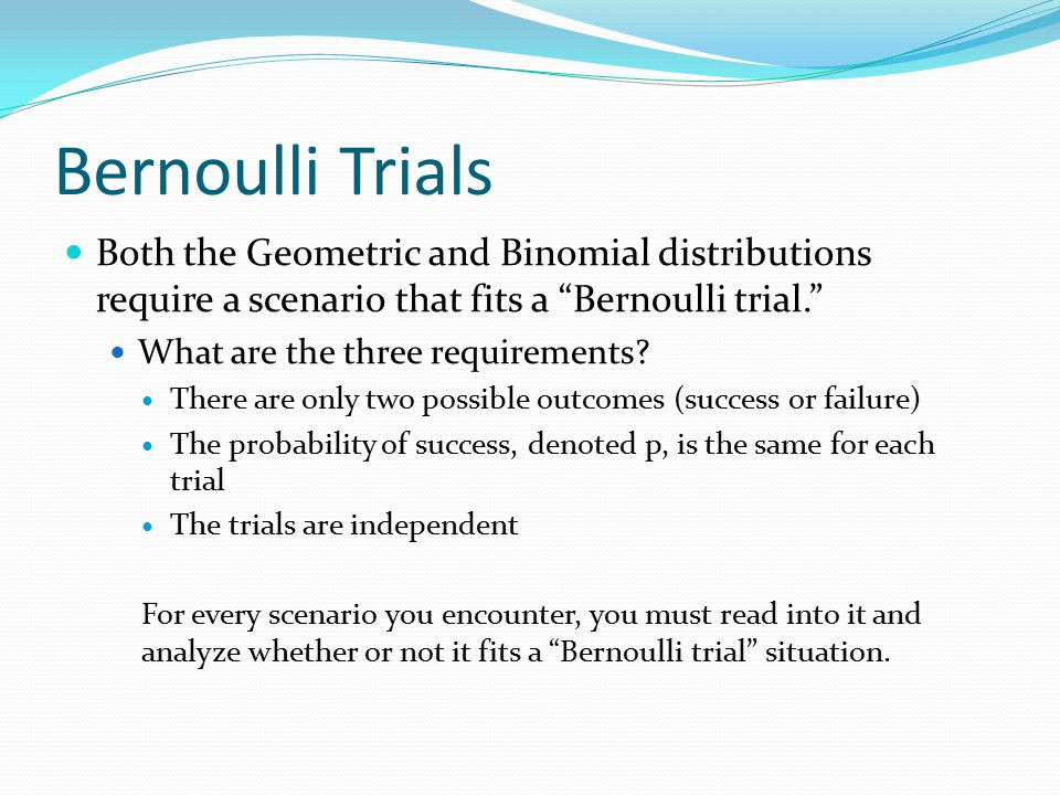 Bernoulli Trials Both the Geometric and Binomial distributions require a scenario that fits a Bernoulli trial.
