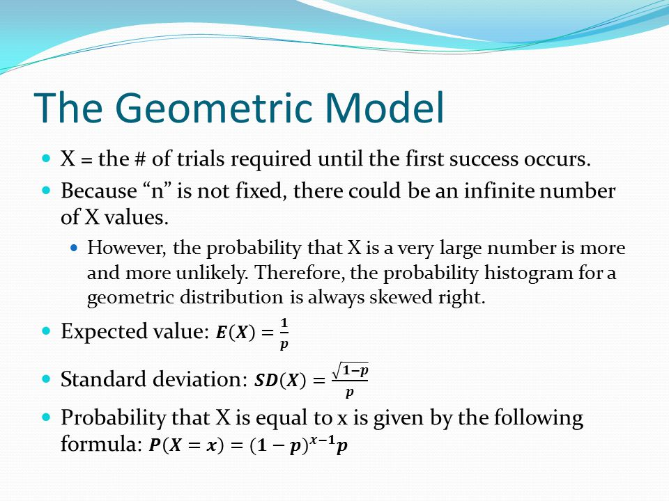 The Geometric Model X = the # of trials required until the first success occurs.