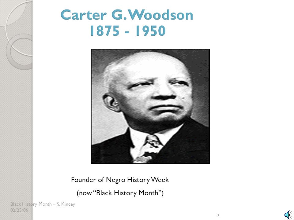 Carter G. Woodson 1875 - 1950 Founder of Negro History Week