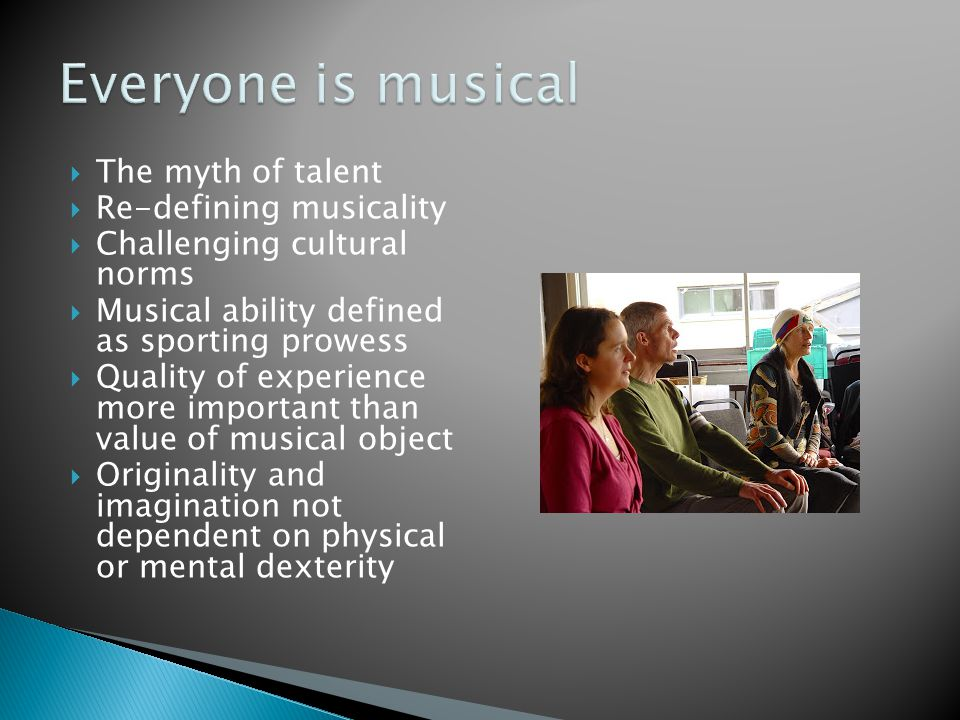 Everyone is musical The myth of talent Re-defining musicality