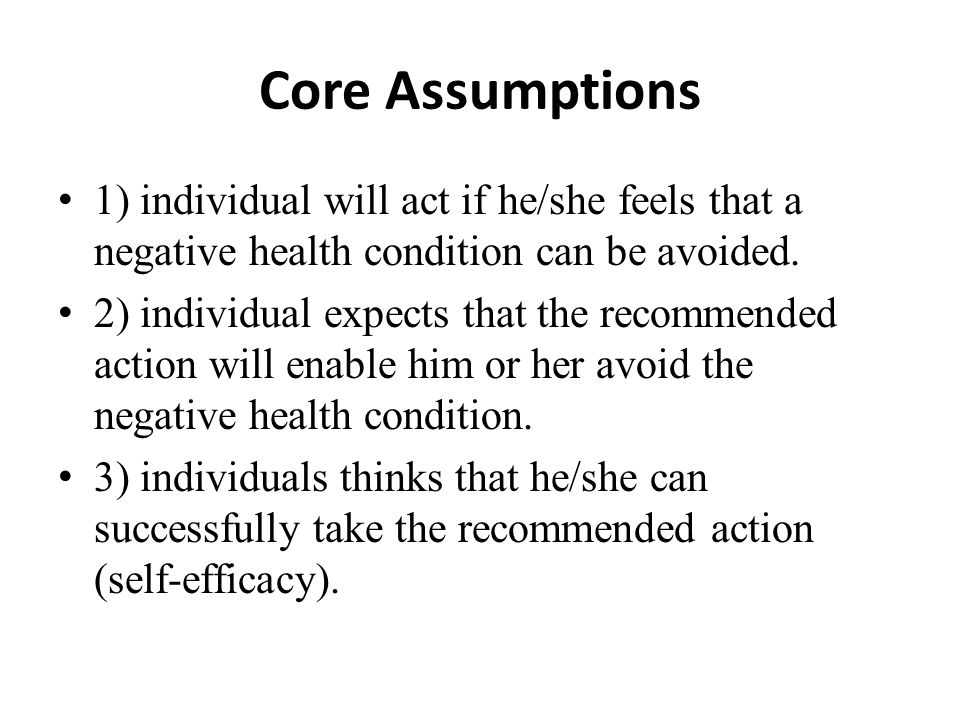 Core Assumptions 1) individual will act if he/she feels that a negative health condition can be avoided.