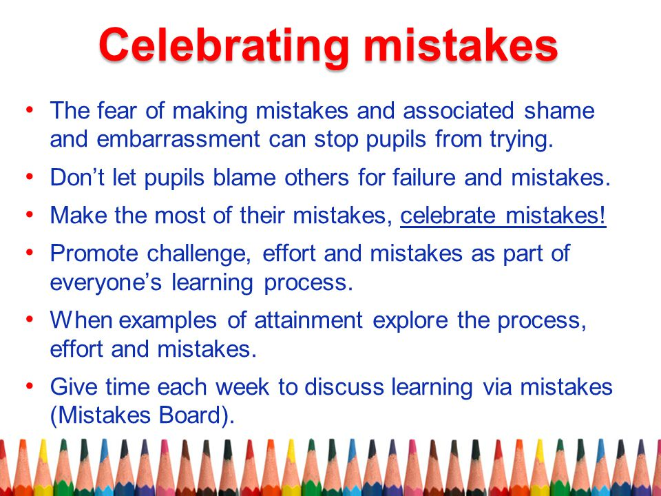 Celebrating mistakes The fear of making mistakes and associated shame and embarrassment can stop pupils from trying.