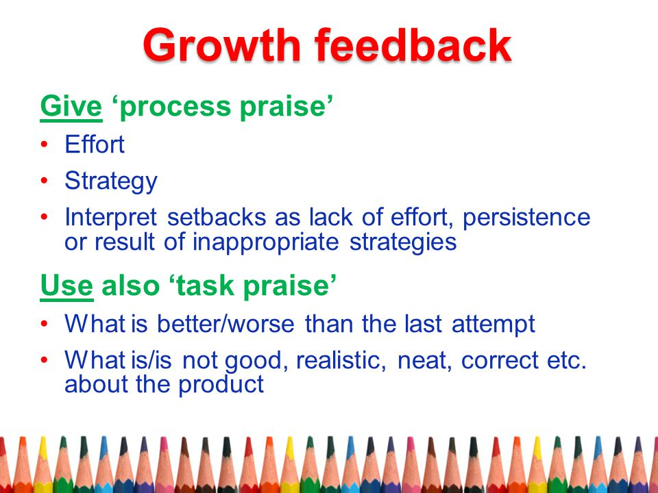 Growth feedback Give 'process praise' Use also 'task praise' Effort