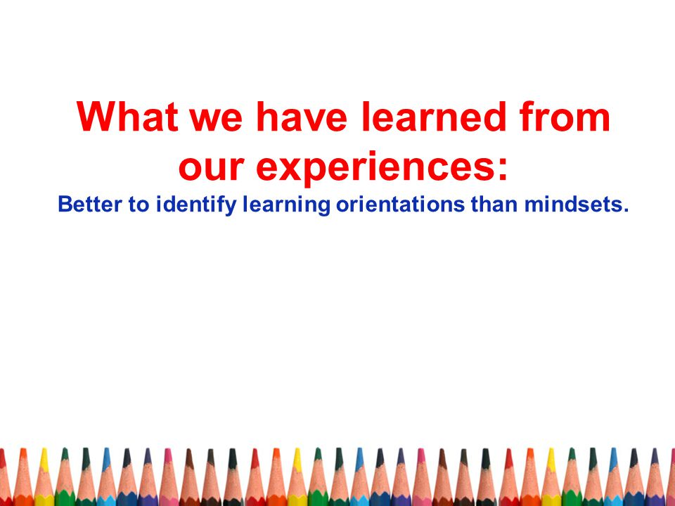 What we have learned from our experiences: Better to identify learning orientations than mindsets.