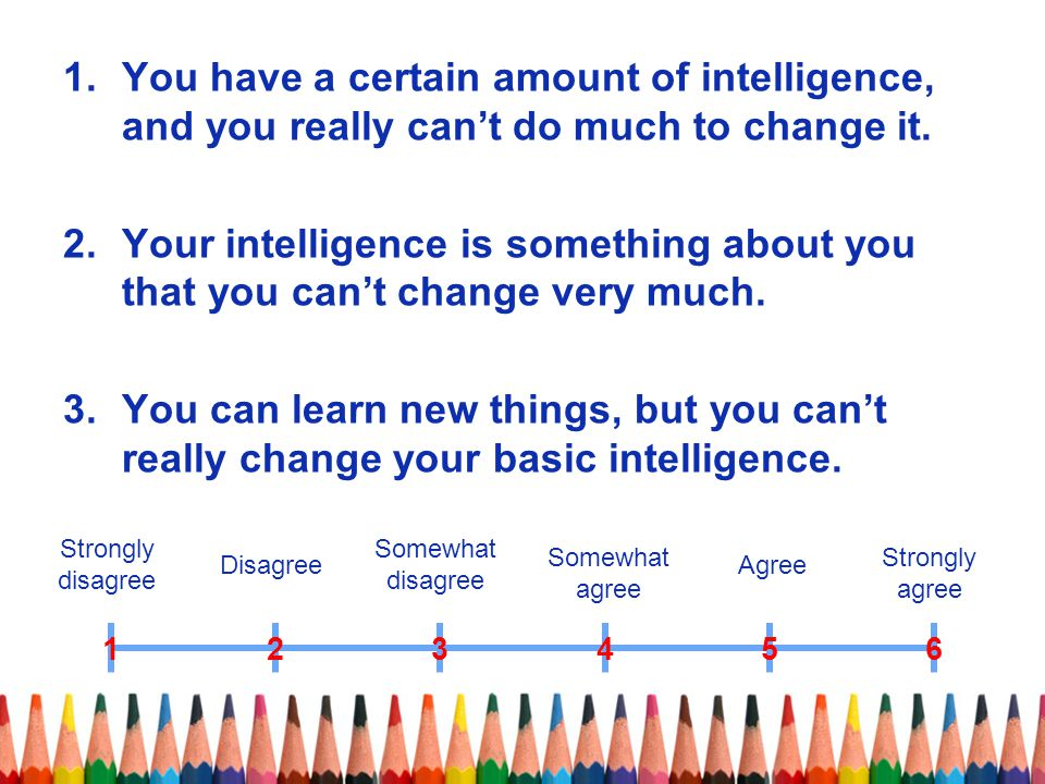 You have a certain amount of intelligence, and you really can't do much to change it.