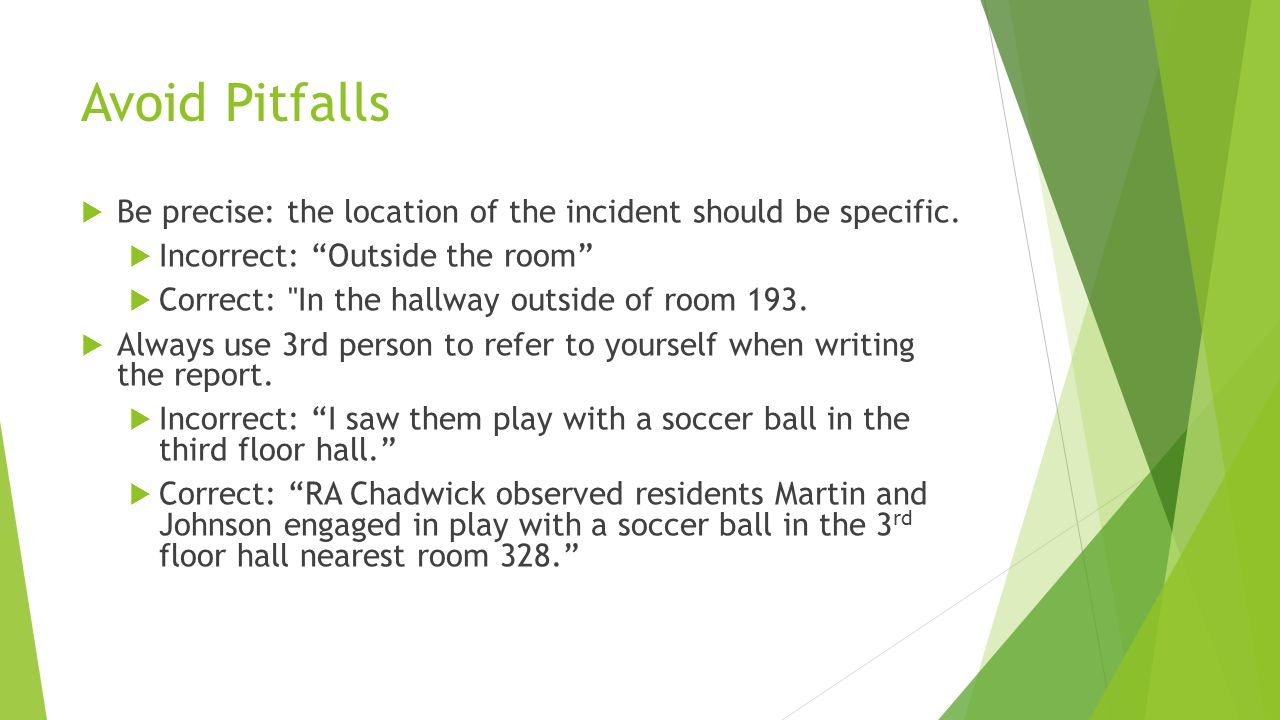 Avoid Pitfalls Be precise: the location of the incident should be specific. Incorrect: Outside the room