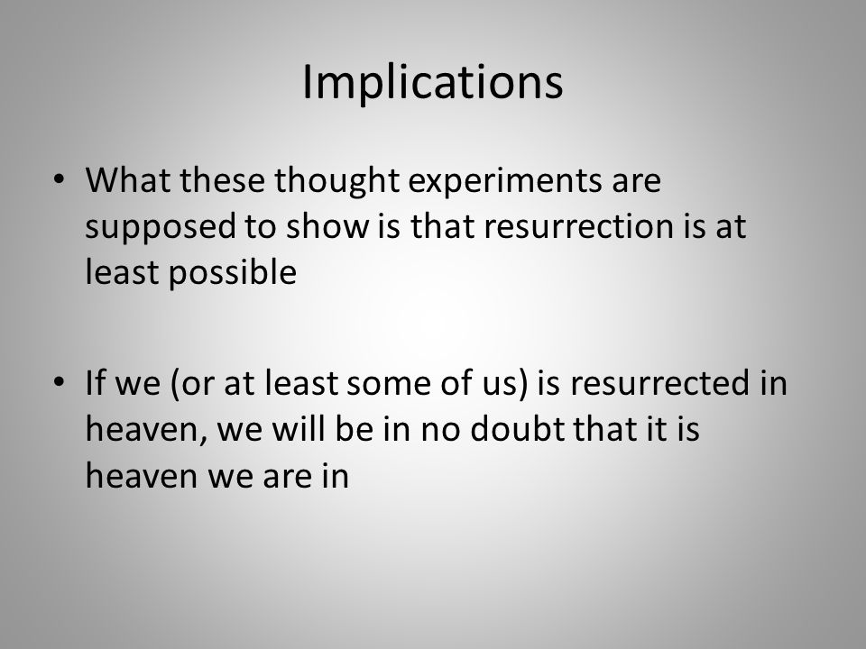 Implications What these thought experiments are supposed to show is that resurrection is at least possible.