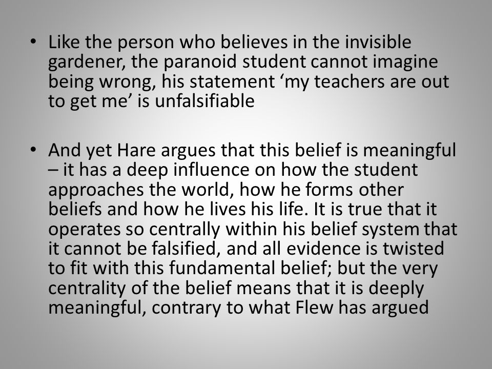 Like the person who believes in the invisible gardener, the paranoid student cannot imagine being wrong, his statement 'my teachers are out to get me' is unfalsifiable