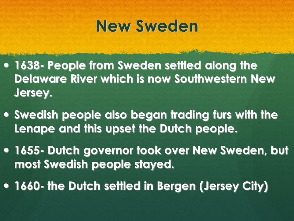 New Sweden 1638- People from Sweden settled along the Delaware River which is now Southwestern New Jersey.