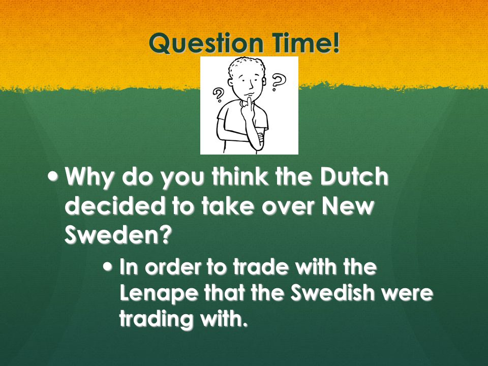 Question Time. Why do you think the Dutch decided to take over New Sweden.