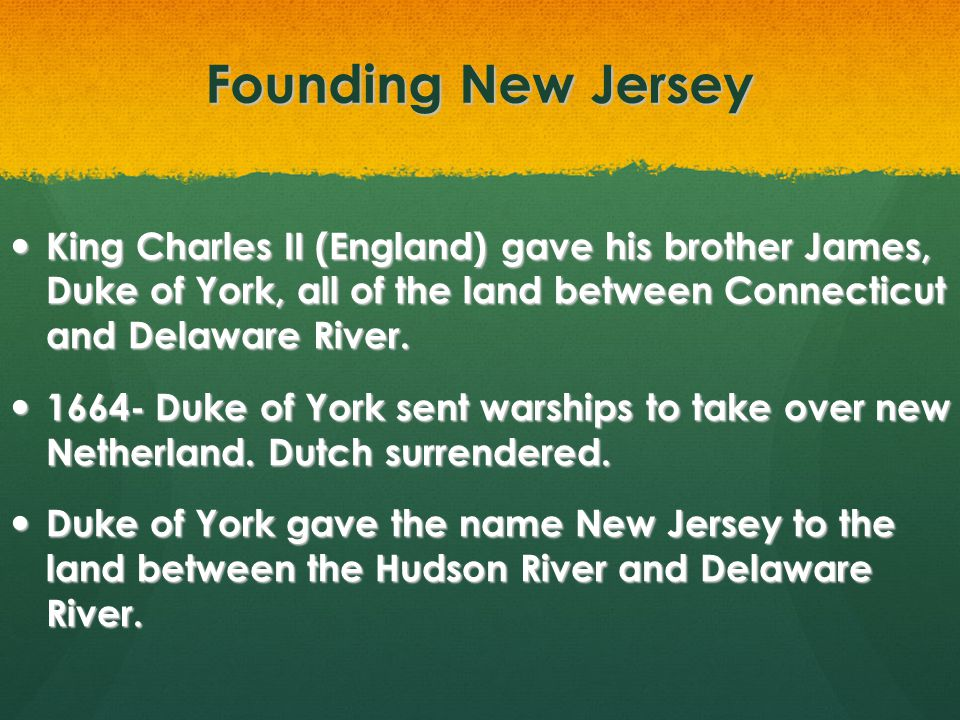 Founding New Jersey King Charles II (England) gave his brother James, Duke of York, all of the land between Connecticut and Delaware River.