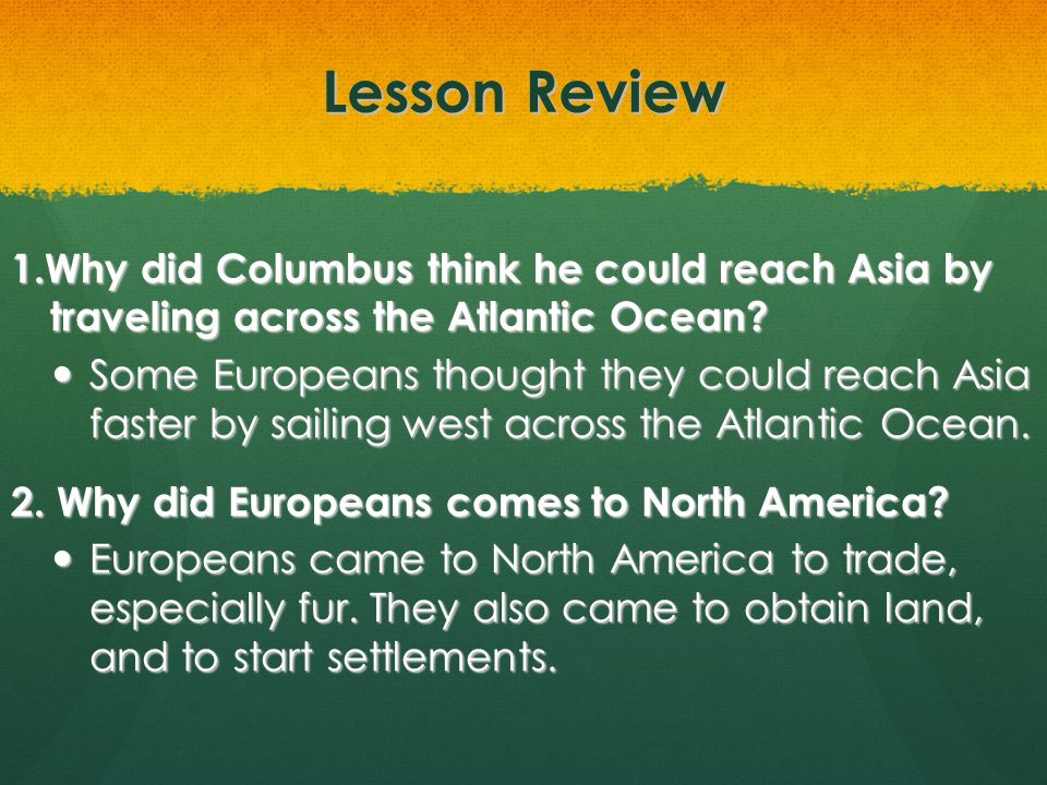 Lesson Review 1.Why did Columbus think he could reach Asia by traveling across the Atlantic Ocean