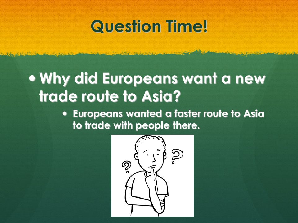 Question Time! Why did Europeans want a new trade route to Asia