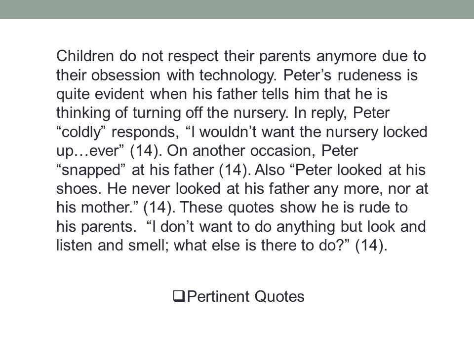 Children do not respect their parents anymore due to their obsession with technology. Peter's rudeness is quite evident when his father tells him that he is thinking of turning off the nursery. In reply, Peter coldly responds, I wouldn't want the nursery locked up…ever (14). On another occasion, Peter snapped at his father (14). Also Peter looked at his shoes. He never looked at his father any more, nor at his mother. (14). These quotes show he is rude to his parents. I don't want to do anything but look and listen and smell; what else is there to do (14).
