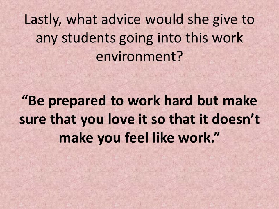 Lastly, what advice would she give to any students going into this work environment