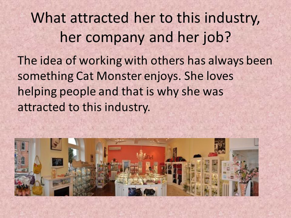 What attracted her to this industry, her company and her job