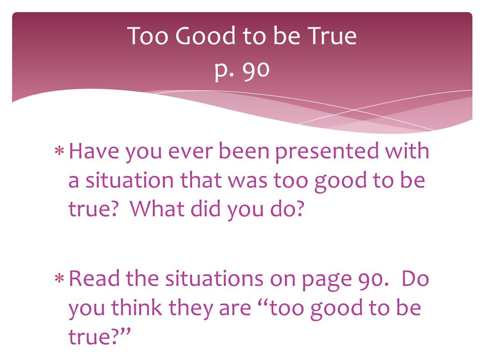 Too Good to be True p. 90 Have you ever been presented with a situation that was too good to be true What did you do