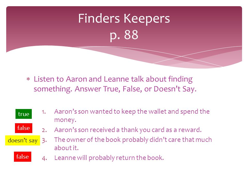 Finders Keepers p. 88 Listen to Aaron and Leanne talk about finding something. Answer True, False, or Doesn't Say.