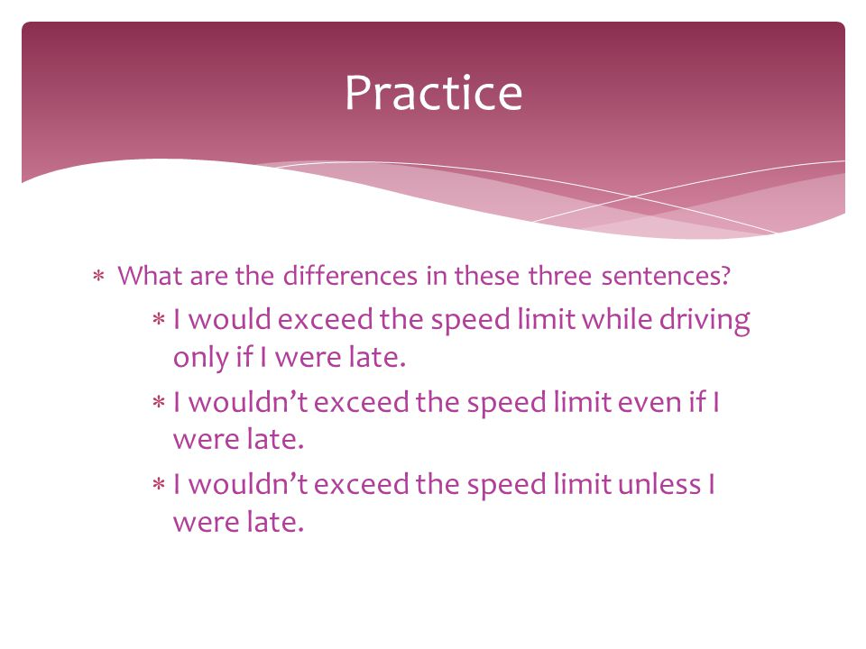 Practice What are the differences in these three sentences I would exceed the speed limit while driving only if I were late.