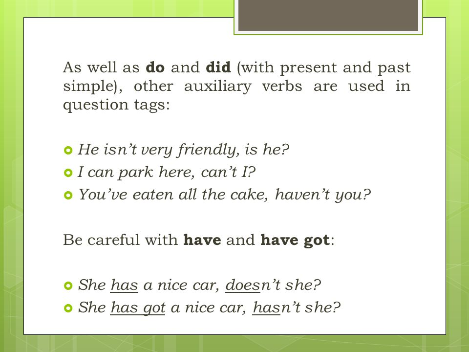 As well as do and did (with present and past simple), other auxiliary verbs are used in question tags: