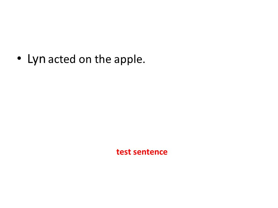 Lyn acted on the apple. test sentence